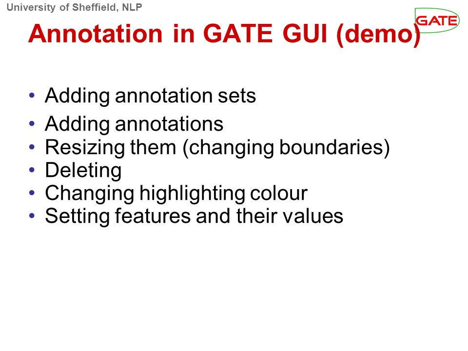University of Sheffield, NLP Annotation in GATE GUI (demo)‏ Adding annotation sets Adding annotations Resizing them (changing boundaries)‏ Deleting Ch