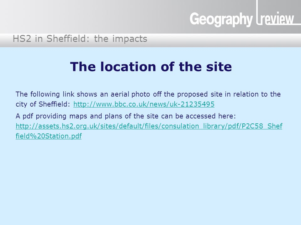 HS2 in Sheffield: the impacts The location of the site The following link shows an aerial photo off the proposed site in relation to the city of Sheffield: http://www.bbc.co.uk/news/uk-21235495http://www.bbc.co.uk/news/uk-21235495 A pdf providing maps and plans of the site can be accessed here: http://assets.hs2.org.uk/sites/default/files/consulation_library/pdf/P2C58_Shef field%20Station.pdf http://assets.hs2.org.uk/sites/default/files/consulation_library/pdf/P2C58_Shef field%20Station.pdf