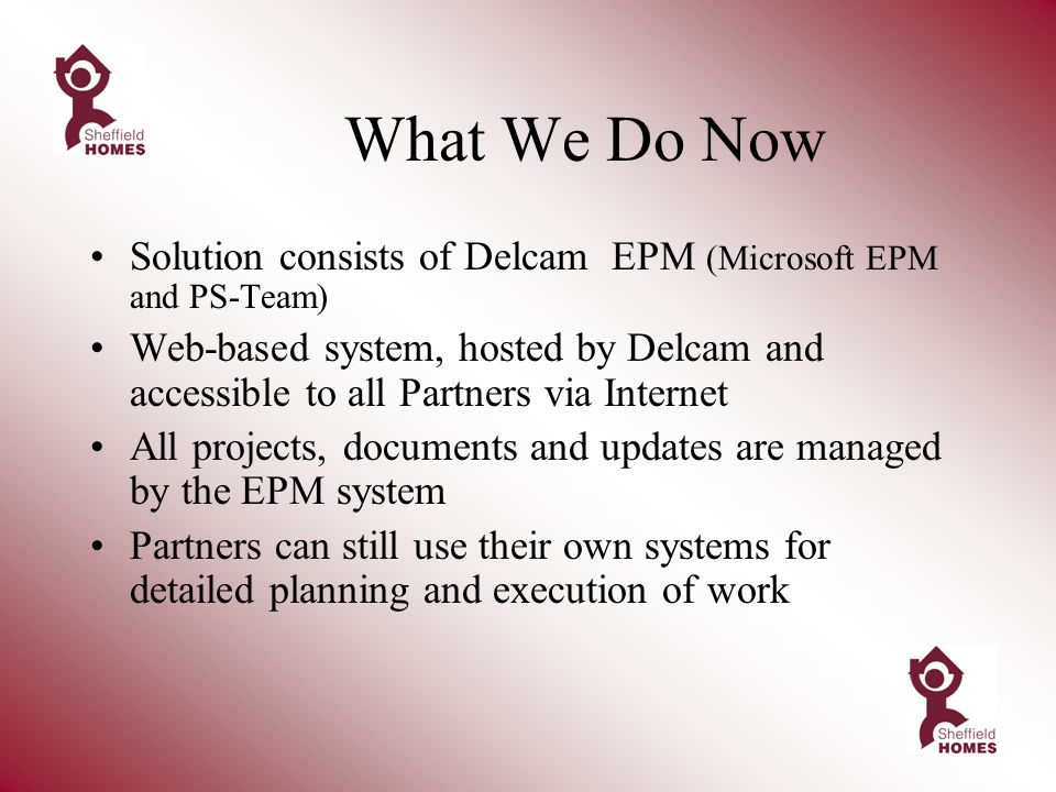What We Do Now Solution consists of Delcam EPM (Microsoft EPM and PS-Team) Web-based system, hosted by Delcam and accessible to all Partners via Internet All projects, documents and updates are managed by the EPM system Partners can still use their own systems for detailed planning and execution of work