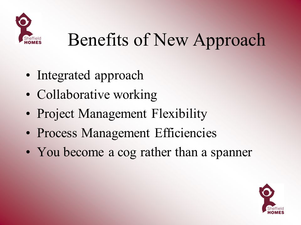 Benefits of New Approach Integrated approach Collaborative working Project Management Flexibility Process Management Efficiencies You become a cog rather than a spanner