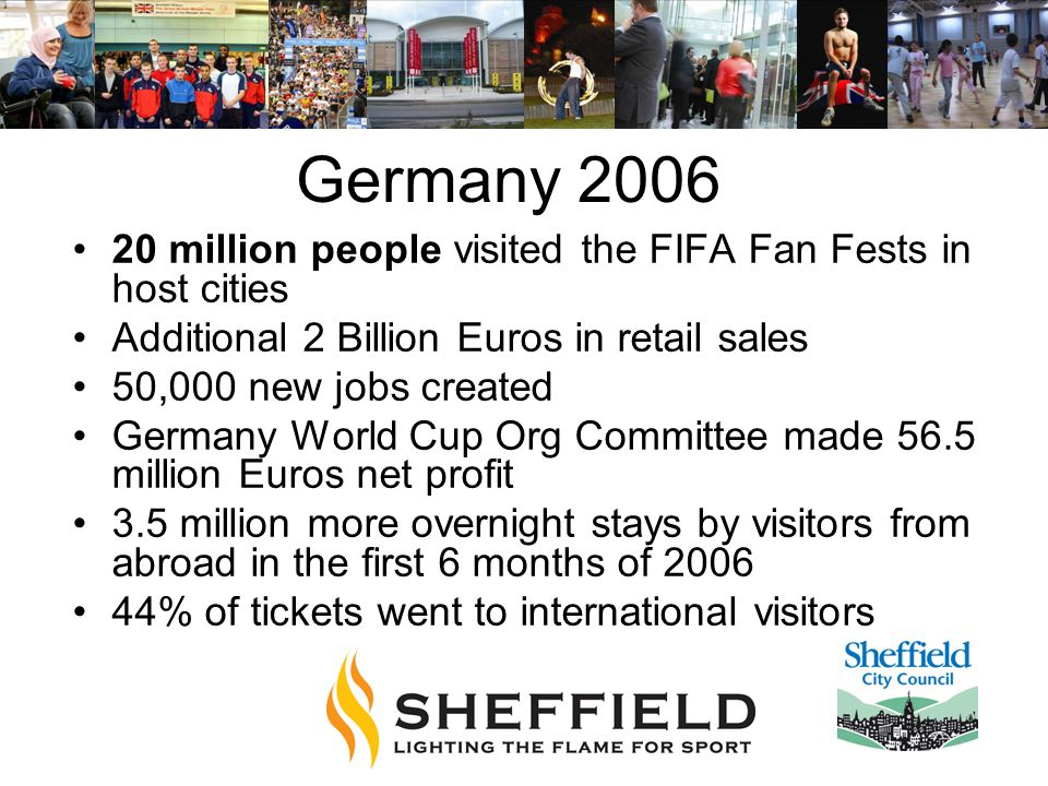Germany 2006 20 million people visited the FIFA Fan Fests in host cities Additional 2 Billion Euros in retail sales 50,000 new jobs created Germany World Cup Org Committee made 56.5 million Euros net profit 3.5 million more overnight stays by visitors from abroad in the first 6 months of 2006 44% of tickets went to international visitors