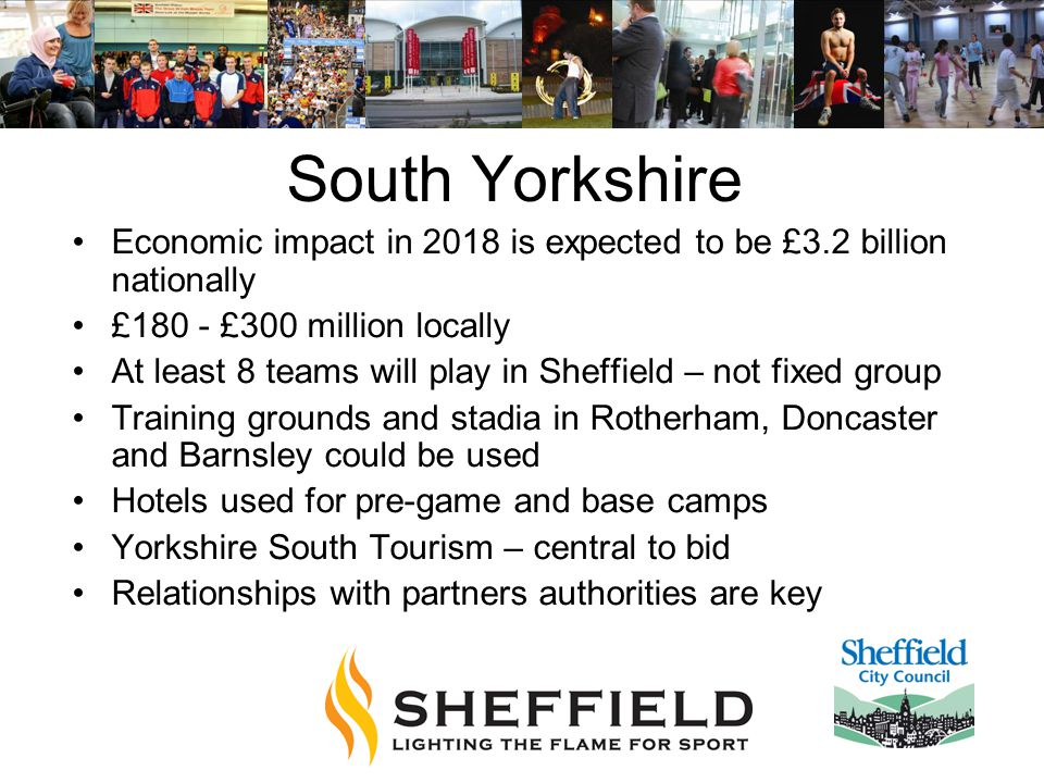 South Yorkshire Economic impact in 2018 is expected to be £3.2 billion nationally £180 - £300 million locally At least 8 teams will play in Sheffield – not fixed group Training grounds and stadia in Rotherham, Doncaster and Barnsley could be used Hotels used for pre-game and base camps Yorkshire South Tourism – central to bid Relationships with partners authorities are key