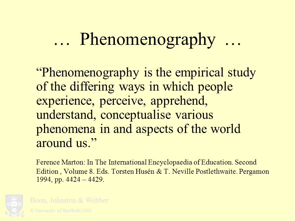 Boon, Johnston & Webber © University of Sheffield 2003 … Phenomenography … Phenomenography is the empirical study of the differing ways in which people experience, perceive, apprehend, understand, conceptualise various phenomena in and aspects of the world around us. Ference Marton: In The International Encyclopaedia of Education.