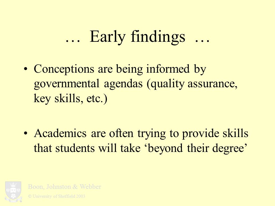 Boon, Johnston & Webber © University of Sheffield 2003 … Early findings … Conceptions are being informed by governmental agendas (quality assurance, key skills, etc.) Academics are often trying to provide skills that students will take 'beyond their degree'