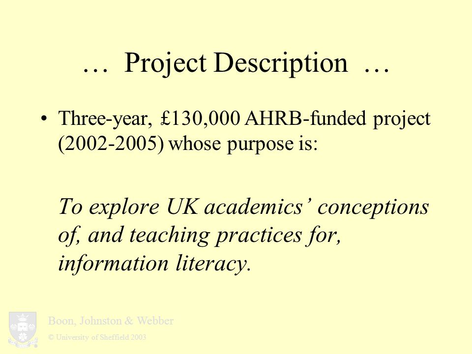 Boon, Johnston & Webber © University of Sheffield 2003 … Project Aims … Contribute to the development of the discipline of information literacy by identifying UK academics conceptions and relating the results to information literacy research internationally; Develop a framework of academics educational practice as regards information literacy and collect data using that framework; Identify whether there are differences in conception and practice in different disciplines, and relate any differences to previous research on disciplinarity