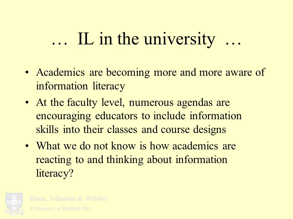 Boon, Johnston & Webber © University of Sheffield 2003 … Early findings … Information literacy as a recursive/reflexive act –keywords: crystallise, reinforce, reflect, assess, adding, augmenting, building a template, looking at what you have done, etc.