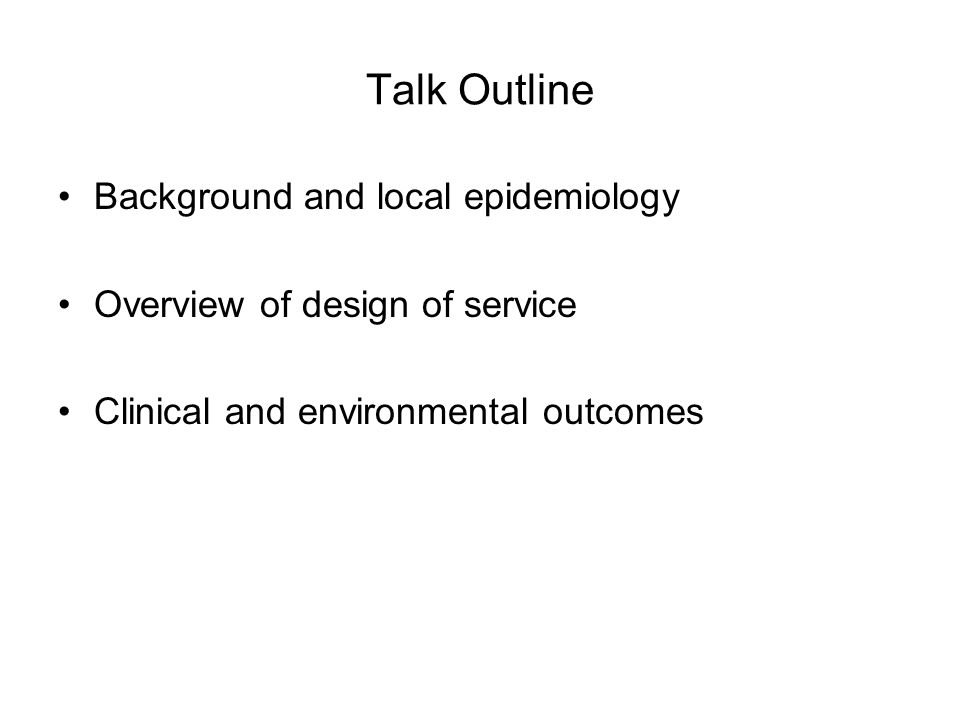 Talk Outline Background and local epidemiology Overview of design of service Clinical and environmental outcomes