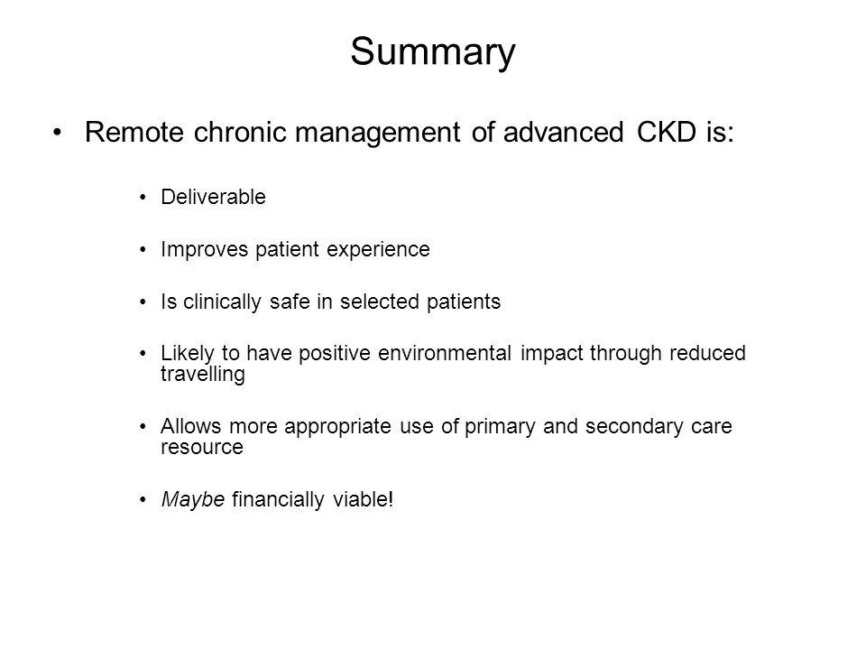 Summary Remote chronic management of advanced CKD is: Deliverable Improves patient experience Is clinically safe in selected patients Likely to have positive environmental impact through reduced travelling Allows more appropriate use of primary and secondary care resource Maybe financially viable!