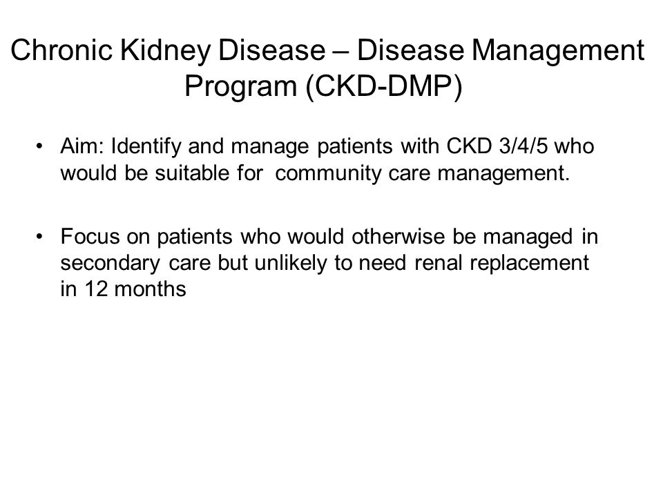 Chronic Kidney Disease – Disease Management Program (CKD-DMP) Aim: Identify and manage patients with CKD 3/4/5 who would be suitable for community care management.