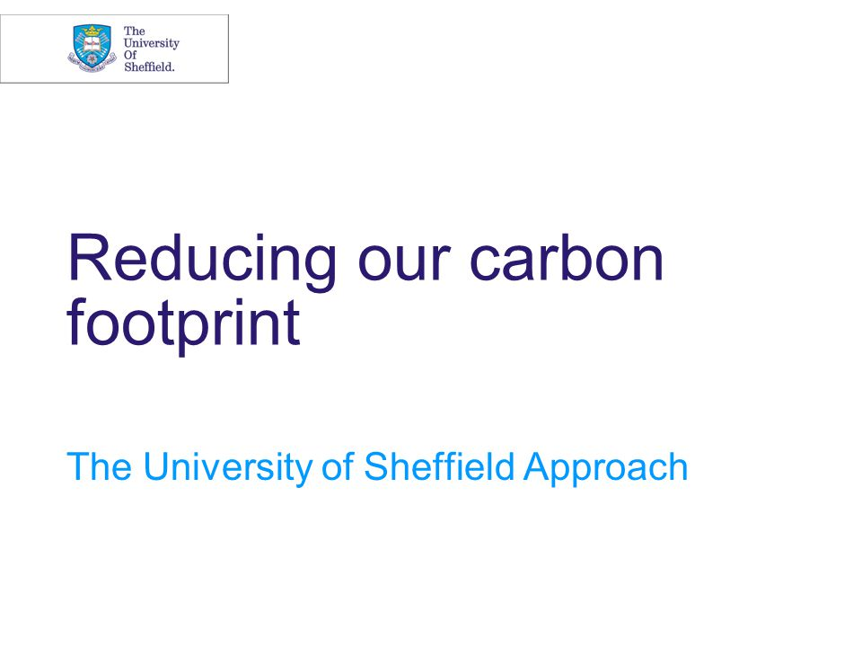 Reducing our carbon footprint The University of Sheffield Approach