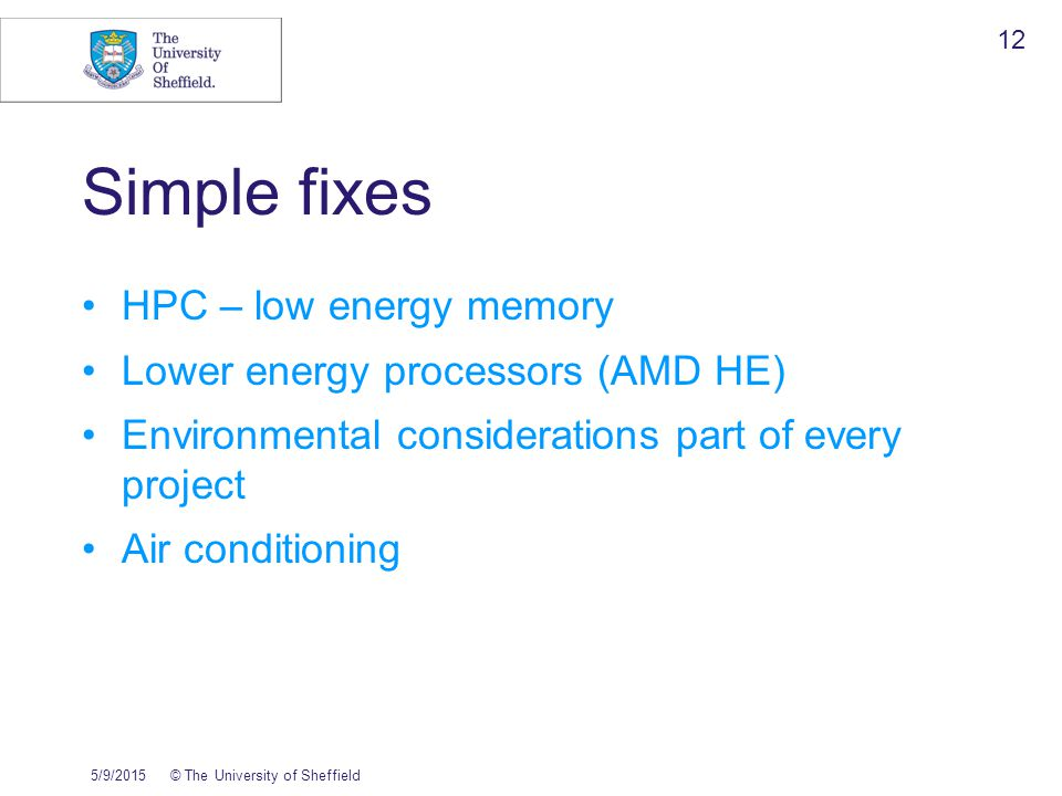 5/9/2015© The University of Sheffield 12 Simple fixes HPC – low energy memory Lower energy processors (AMD HE) Environmental considerations part of every project Air conditioning