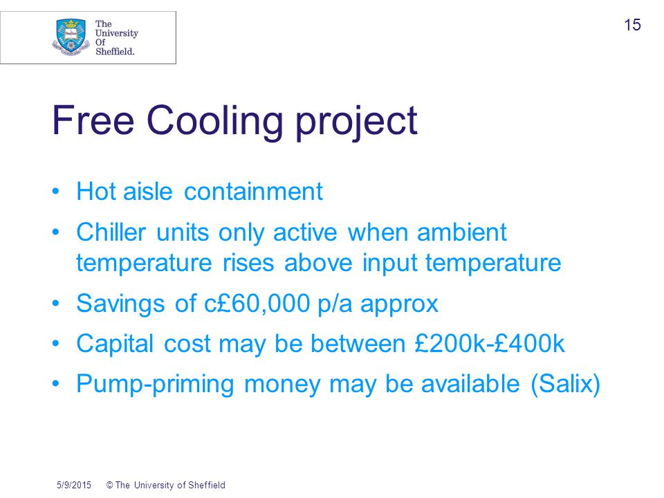 5/9/2015© The University of Sheffield 15 Free Cooling project Hot aisle containment Chiller units only active when ambient temperature rises above input temperature Savings of c£60,000 p/a approx Capital cost may be between £200k-£400k Pump-priming money may be available (Salix)