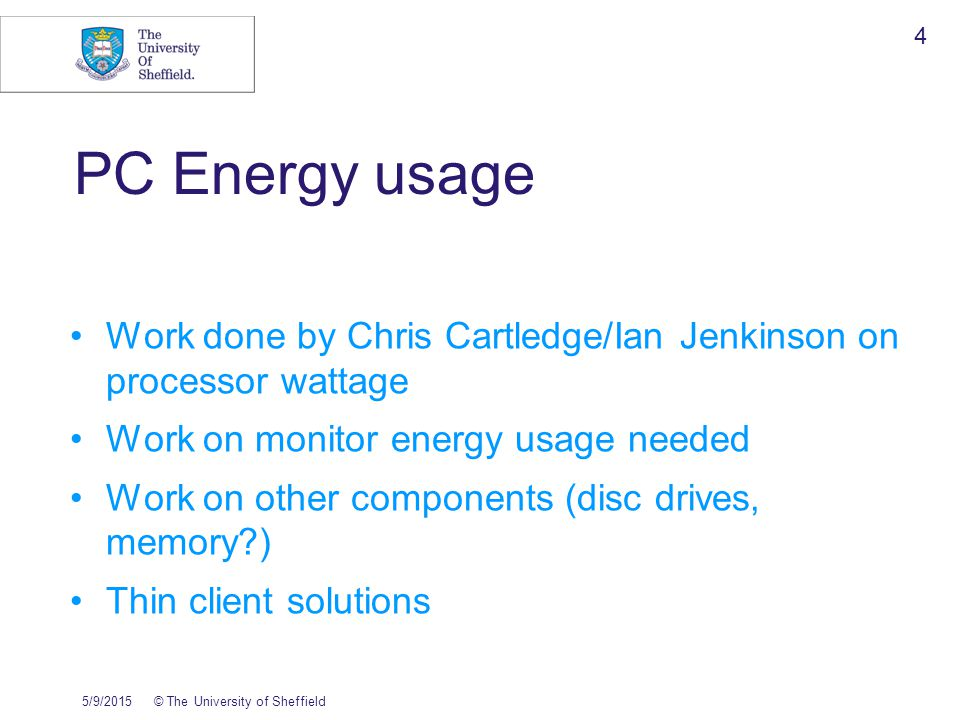 5/9/2015© The University of Sheffield 4 PC Energy usage Work done by Chris Cartledge/Ian Jenkinson on processor wattage Work on monitor energy usage needed Work on other components (disc drives, memory ) Thin client solutions
