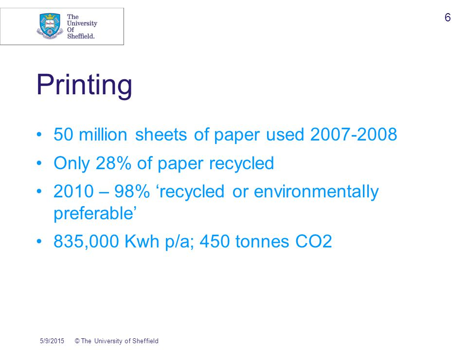 5/9/2015© The University of Sheffield 6 Printing 50 million sheets of paper used 2007-2008 Only 28% of paper recycled 2010 – 98% 'recycled or environmentally preferable' 835,000 Kwh p/a; 450 tonnes CO2
