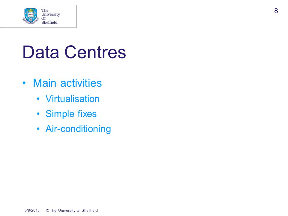 5/9/2015© The University of Sheffield 9 Virtualisation Pre 2010 50ish physical Intel servers 100ish physical Sparc servers Doesn't include HPC 2010 20ish physical Intel servers inc 4 VM boxes 110 VMs 50ish physical Sparc machines 4 Sparc zone hosts Further consolidation on the way