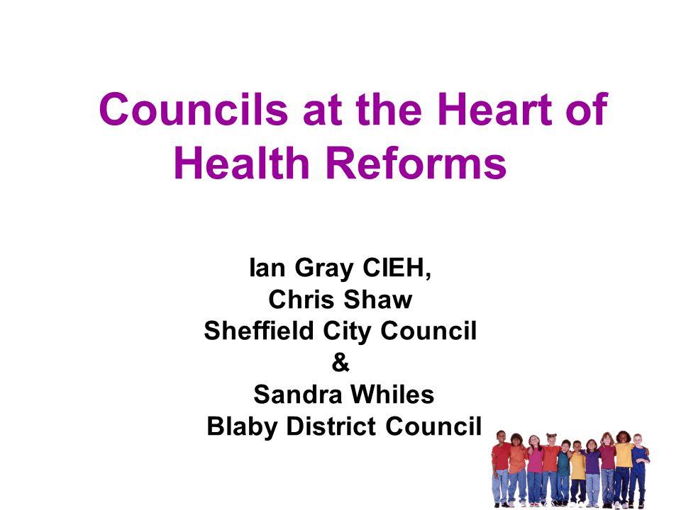 Councils at the Heart of Health Reforms Ian Gray CIEH, Chris Shaw Sheffield City Council & Sandra Whiles Blaby District Council
