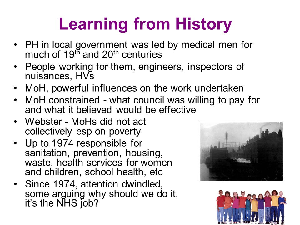 Learning from History PH in local government was led by medical men for much of 19 th and 20 th centuries People working for them, engineers, inspectors of nuisances, HVs MoH, powerful influences on the work undertaken MoH constrained - what council was willing to pay for and what it believed would be effective Webster - MoHs did not act collectively esp on poverty Up to 1974 responsible for sanitation, prevention, housing, waste, health services for women and children, school health, etc Since 1974, attention dwindled, some arguing why should we do it, it's the NHS job?