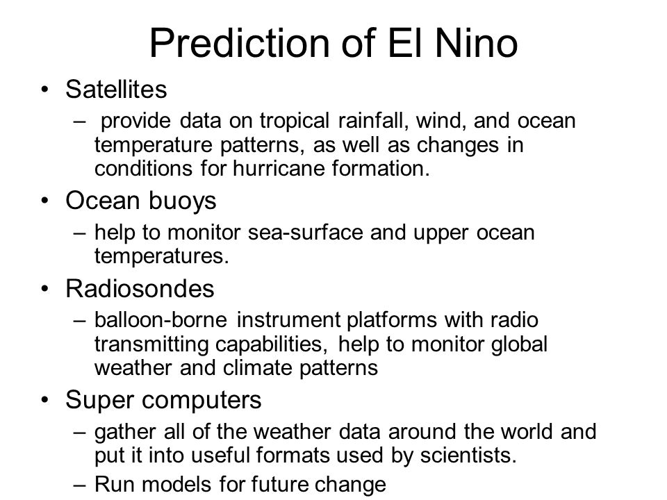 Prediction of El Nino Satellites – provide data on tropical rainfall, wind, and ocean temperature patterns, as well as changes in conditions for hurricane formation.