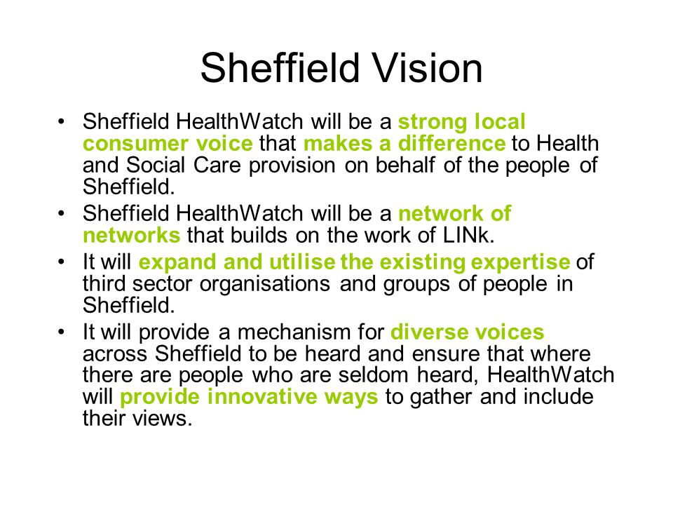 Sheffield Vision Sheffield HealthWatch will be a strong local consumer voice that makes a difference to Health and Social Care provision on behalf of the people of Sheffield.