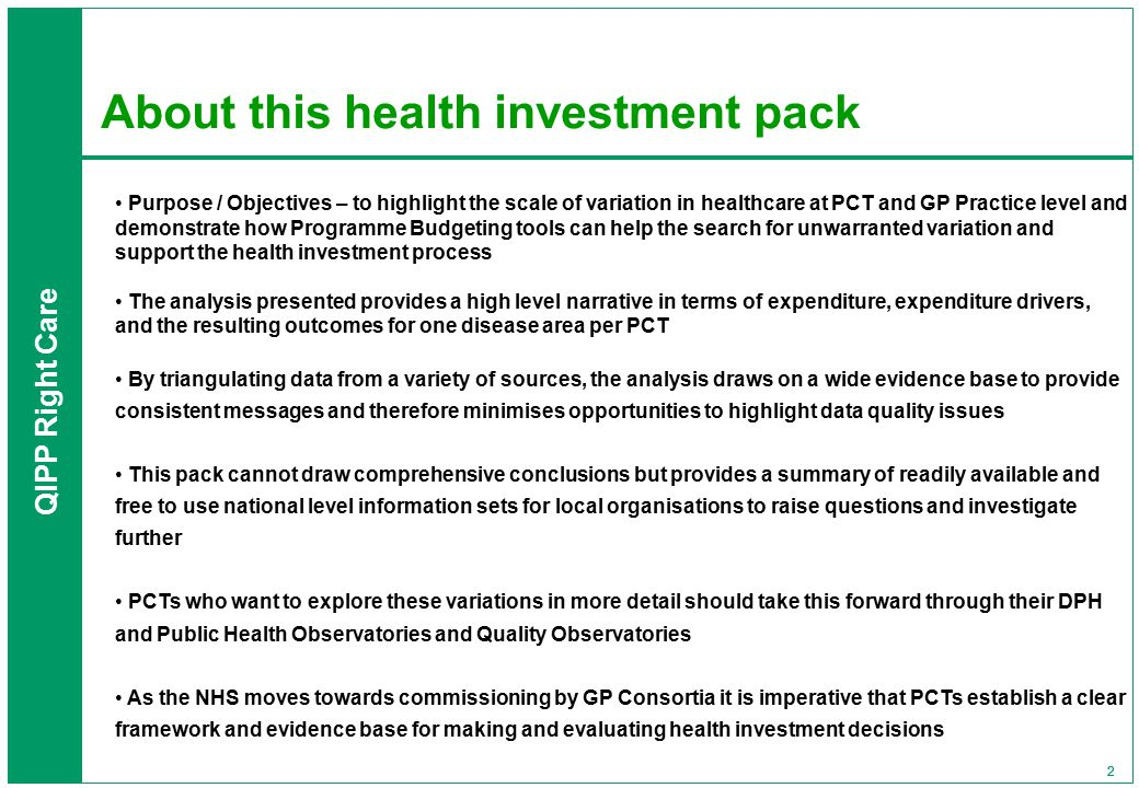 QIPP Right Care 22 About this health investment pack Purpose / Objectives – to highlight the scale of variation in healthcare at PCT and GP Practice level and demonstrate how Programme Budgeting tools can help the search for unwarranted variation and support the health investment process The analysis presented provides a high level narrative in terms of expenditure, expenditure drivers, and the resulting outcomes for one disease area per PCT By triangulating data from a variety of sources, the analysis draws on a wide evidence base to provide consistent messages and therefore minimises opportunities to highlight data quality issues This pack cannot draw comprehensive conclusions but provides a summary of readily available and free to use national level information sets for local organisations to raise questions and investigate further PCTs who want to explore these variations in more detail should take this forward through their DPH and Public Health Observatories and Quality Observatories As the NHS moves towards commissioning by GP Consortia it is imperative that PCTs establish a clear framework and evidence base for making and evaluating health investment decisions