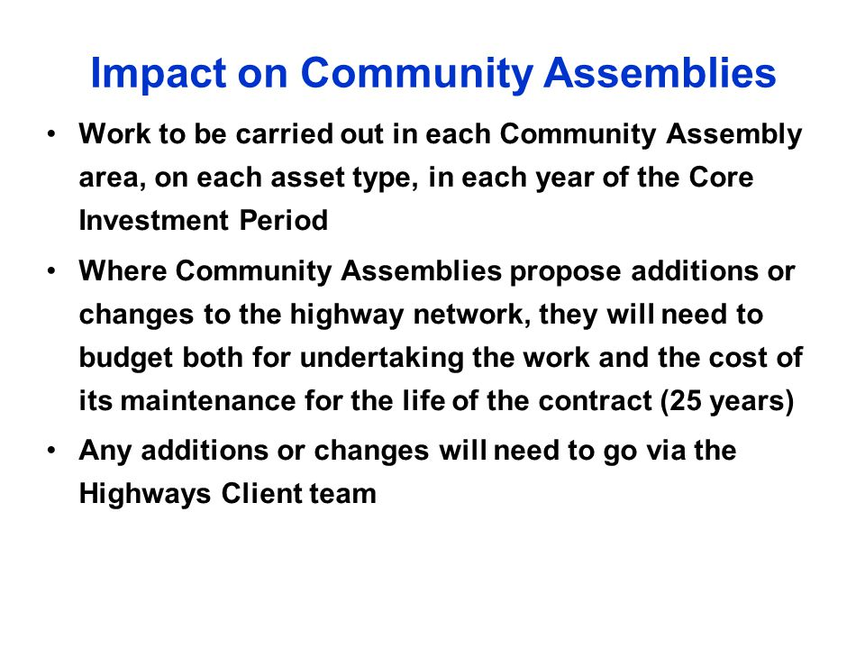 Impact on Community Assemblies Work to be carried out in each Community Assembly area, on each asset type, in each year of the Core Investment Period Where Community Assemblies propose additions or changes to the highway network, they will need to budget both for undertaking the work and the cost of its maintenance for the life of the contract (25 years) Any additions or changes will need to go via the Highways Client team