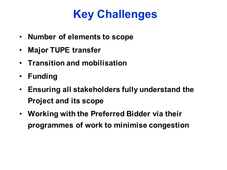 Key Challenges Number of elements to scope Major TUPE transfer Transition and mobilisation Funding Ensuring all stakeholders fully understand the Project and its scope Working with the Preferred Bidder via their programmes of work to minimise congestion
