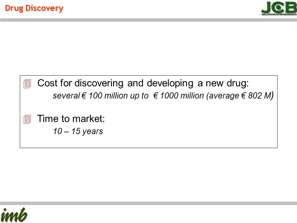 Drug Discovery 4 Cost for discovering and developing a new drug: several € 100 million up to € 1000 million (average € 802 M ) 4 Time to market: 10 –