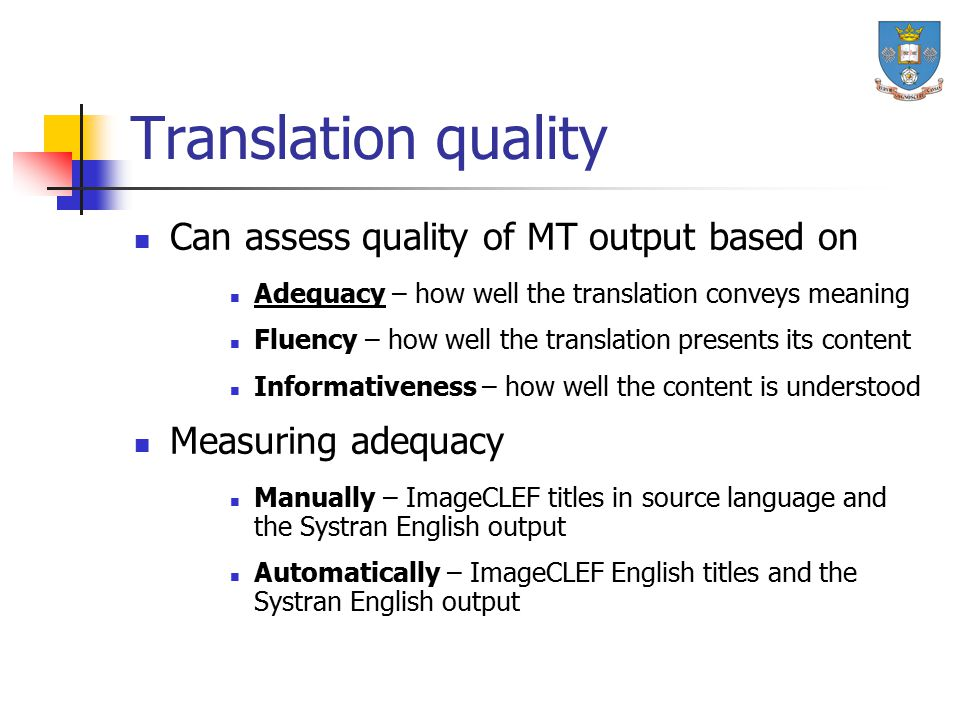 Translation quality Can assess quality of MT output based on Adequacy – how well the translation conveys meaning Fluency – how well the translation pr