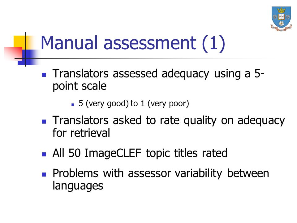 Manual assessment (1) Translators assessed adequacy using a 5- point scale 5 (very good) to 1 (very poor) Translators asked to rate quality on adequacy for retrieval All 50 ImageCLEF topic titles rated Problems with assessor variability between languages