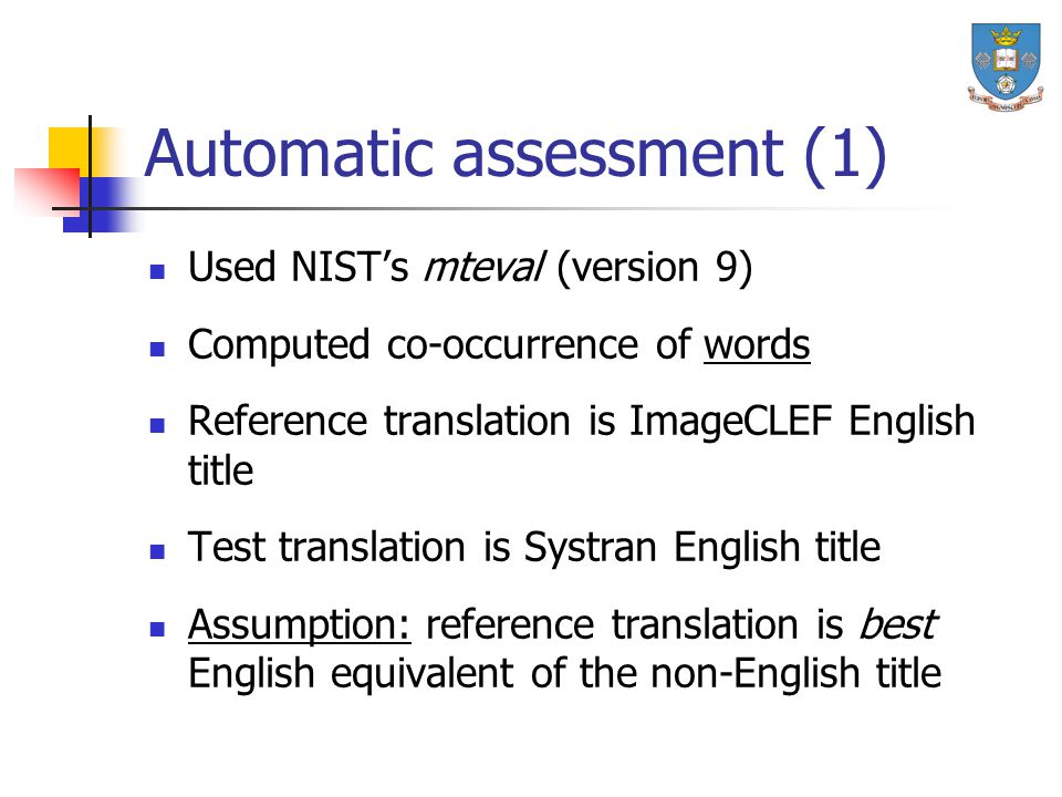 Automatic assessment (1) Used NIST's mteval (version 9) Computed co-occurrence of words Reference translation is ImageCLEF English title Test translat