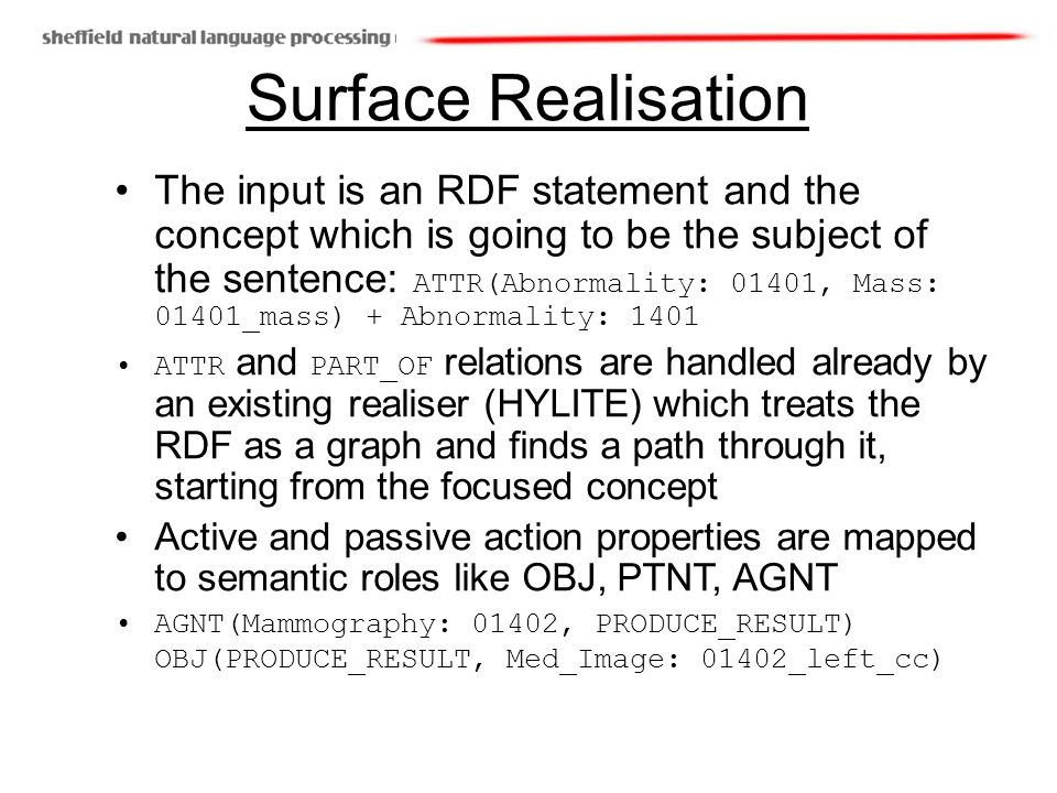 Surface Realisation The input is an RDF statement and the concept which is going to be the subject of the sentence: ATTR(Abnormality: 01401, Mass: 01401_mass) + Abnormality: 1401 ATTR and PART_OF relations are handled already by an existing realiser (HYLITE) which treats the RDF as a graph and finds a path through it, starting from the focused concept Active and passive action properties are mapped to semantic roles like OBJ, PTNT, AGNT AGNT(Mammography: 01402, PRODUCE_RESULT) OBJ(PRODUCE_RESULT, Med_Image: 01402_left_cc)