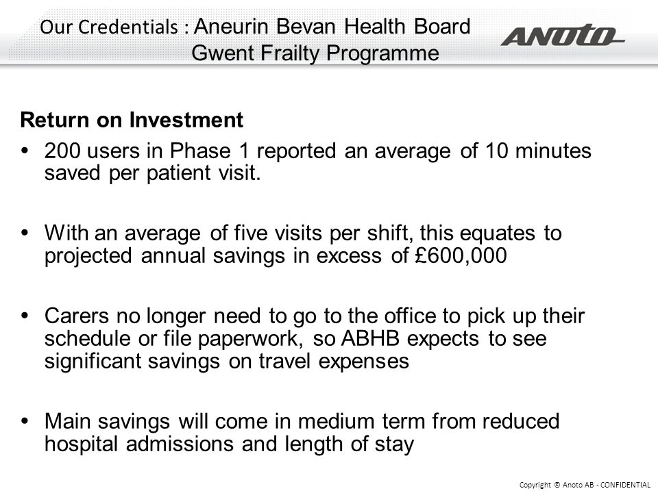 Our Credentials : Aneurin Bevan Health Board Gwent Frailty Programme Copyright © Anoto AB - CONFIDENTIAL Return on Investment  200 users in Phase 1 r