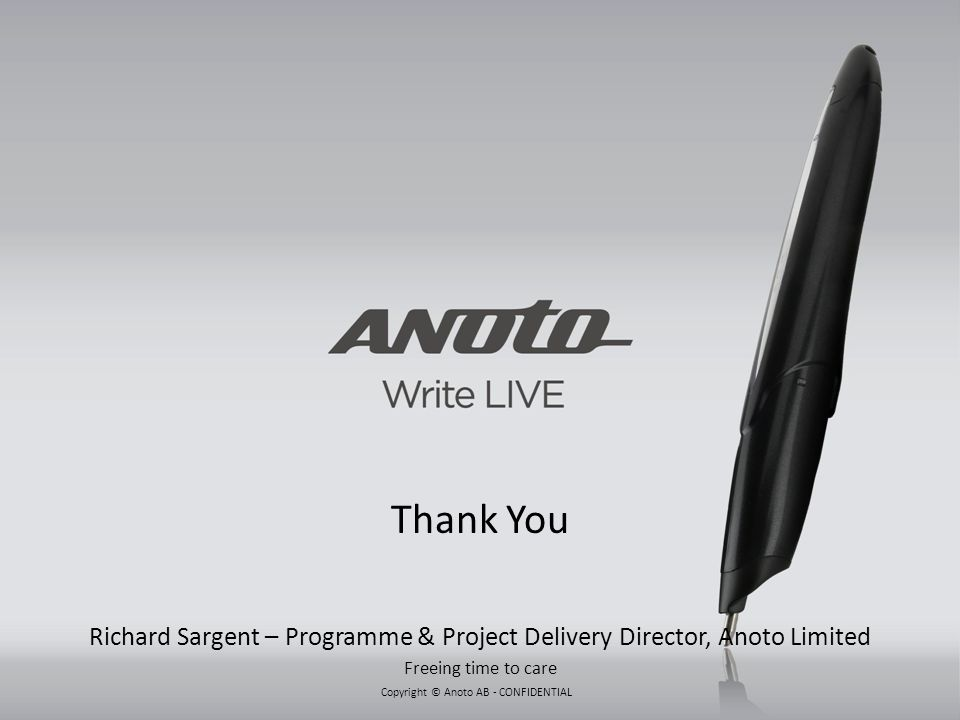 Thank You Richard Sargent – Programme & Project Delivery Director, Anoto Limited Freeing time to care
