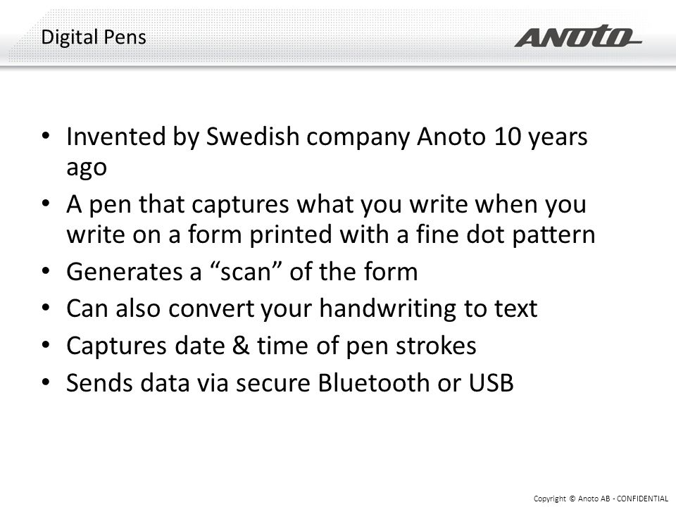 Invented by Swedish company Anoto 10 years ago A pen that captures what you write when you write on a form printed with a fine dot pattern Generates a