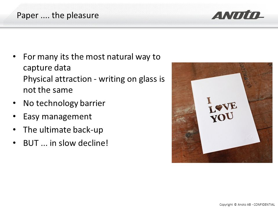 Paper.... the pleasure Copyright © Anoto AB - CONFIDENTIAL For many its the most natural way to capture data Physical attraction - writing on glass is