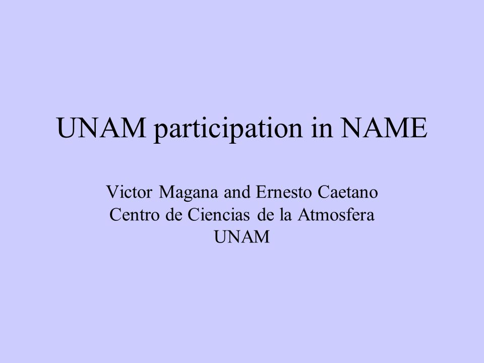UNAM participation in NAME Victor Magana and Ernesto Caetano Centro de Ciencias de la Atmosfera UNAM
