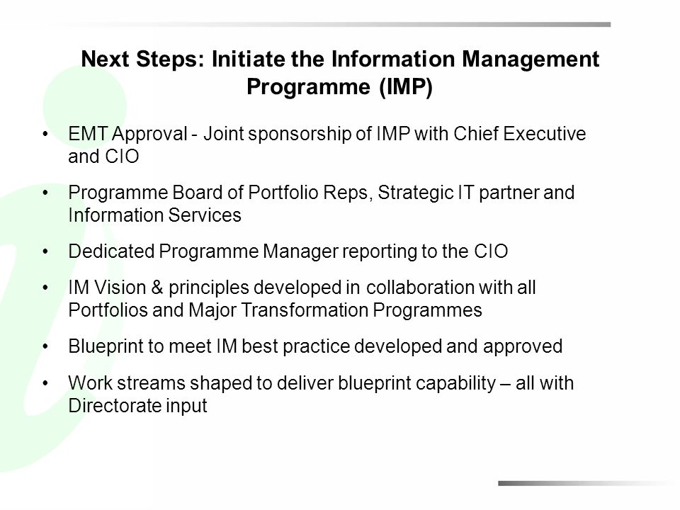 Next Steps: Initiate the Information Management Programme (IMP) EMT Approval - Joint sponsorship of IMP with Chief Executive and CIO Programme Board of Portfolio Reps, Strategic IT partner and Information Services Dedicated Programme Manager reporting to the CIO IM Vision & principles developed in collaboration with all Portfolios and Major Transformation Programmes Blueprint to meet IM best practice developed and approved Work streams shaped to deliver blueprint capability – all with Directorate input