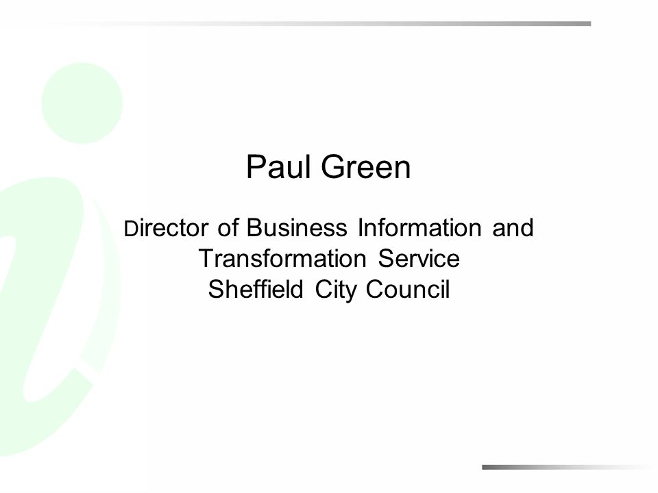 Paul Green D irector of Business Information and Transformation Service Sheffield City Council