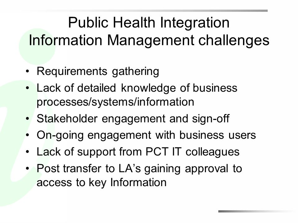 Public Health Integration Information Management challenges Requirements gathering Lack of detailed knowledge of business processes/systems/information Stakeholder engagement and sign-off On-going engagement with business users Lack of support from PCT IT colleagues Post transfer to LA's gaining approval to access to key Information