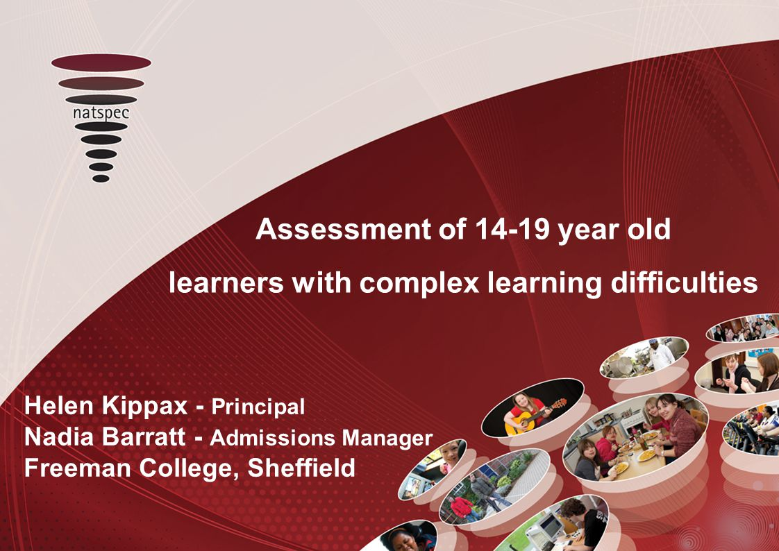 Assessment of 14-19 year old learners with complex learning difficulties Helen Kippax - Principal Nadia Barratt - Admissions Manager Freeman College, Sheffield