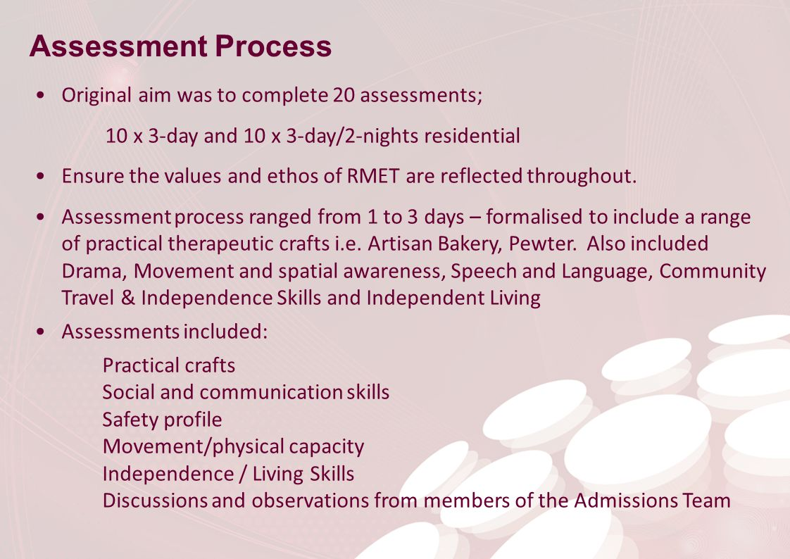 Assessment Process Original aim was to complete 20 assessments; 10 x 3-day and 10 x 3-day/2-nights residential Ensure the values and ethos of RMET are reflected throughout.