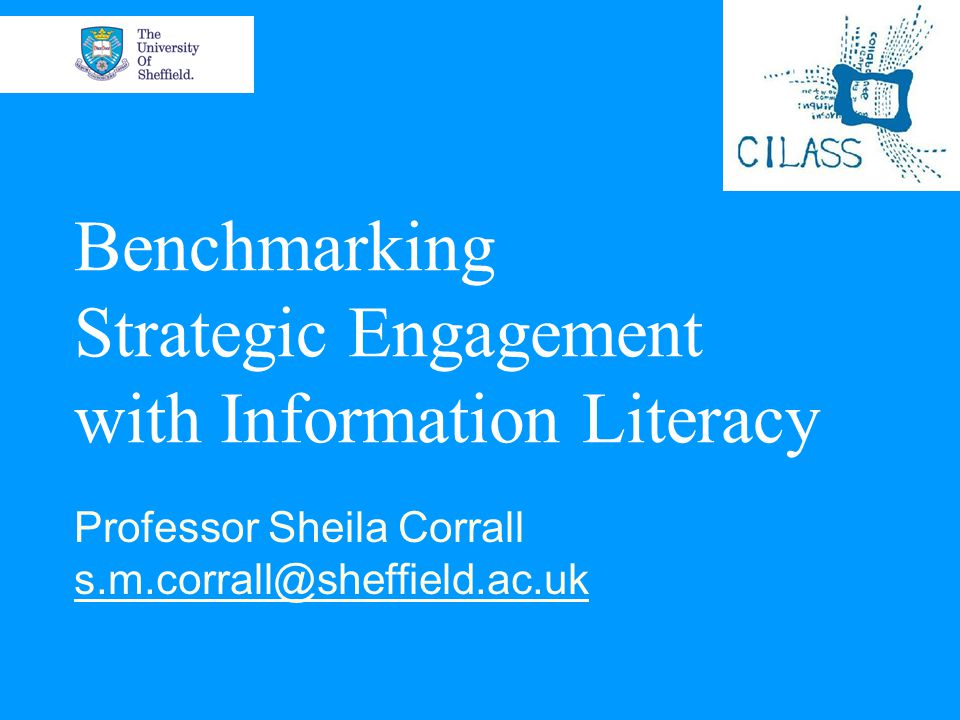 Benchmarking Strategic Engagement with Information Literacy Professor Sheila Corrall s.m.corrall@sheffield.ac.uk