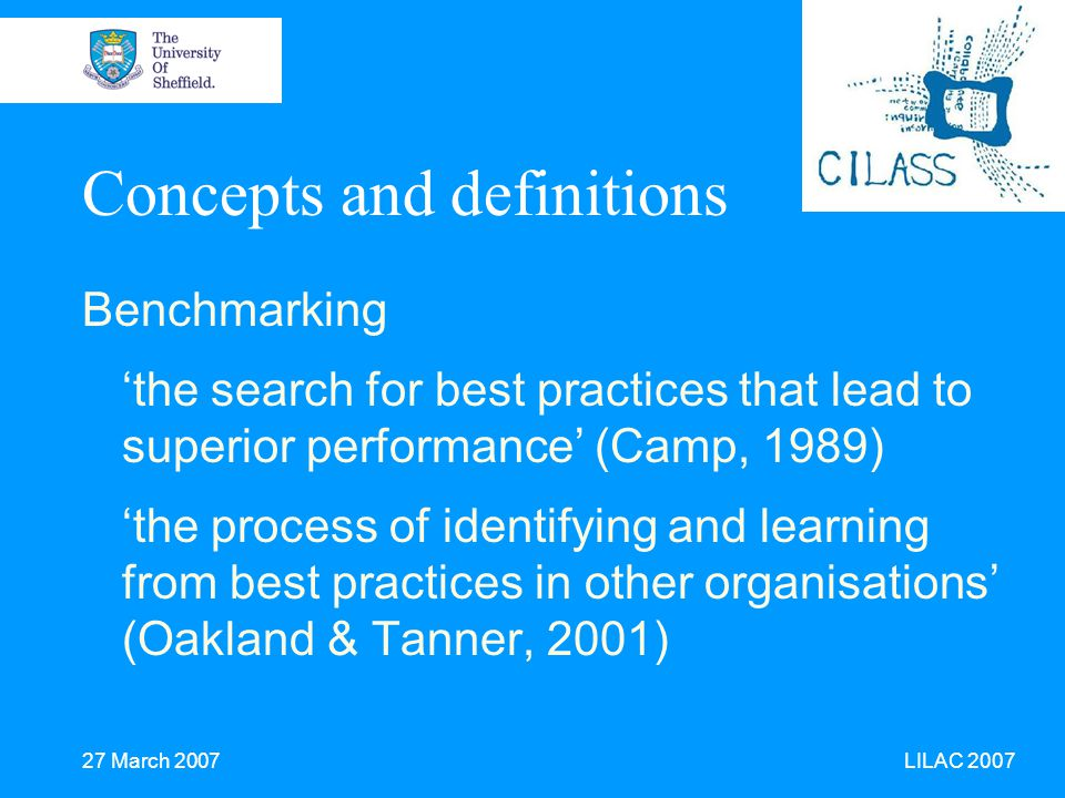 27 March 2007 LILAC 2007 Concepts and definitions Benchmarking 'the search for best practices that lead to superior performance' (Camp, 1989) 'the process of identifying and learning from best practices in other organisations' (Oakland & Tanner, 2001)