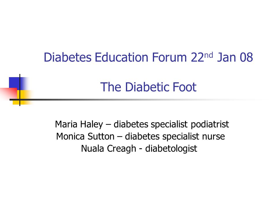 Diabetes Education Forum 22 nd Jan 08 The Diabetic Foot Maria Haley – diabetes specialist podiatrist Monica Sutton – diabetes specialist nurse Nuala Creagh - diabetologist