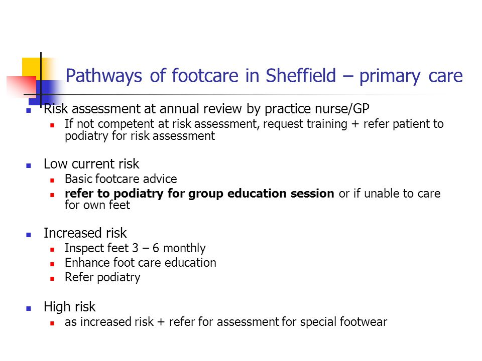 Pathways of footcare in Sheffield – primary care Risk assessment at annual review by practice nurse/GP If not competent at risk assessment, request training + refer patient to podiatry for risk assessment Low current risk Basic footcare advice refer to podiatry for group education session or if unable to care for own feet Increased risk Inspect feet 3 – 6 monthly Enhance foot care education Refer podiatry High risk as increased risk + refer for assessment for special footwear