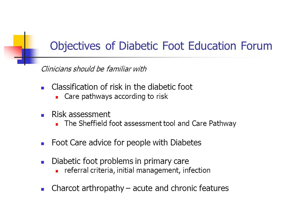 Objectives of Diabetic Foot Education Forum Clinicians should be familiar with Classification of risk in the diabetic foot Care pathways according to risk Risk assessment The Sheffield foot assessment tool and Care Pathway Foot Care advice for people with Diabetes Diabetic foot problems in primary care referral criteria, initial management, infection Charcot arthropathy – acute and chronic features