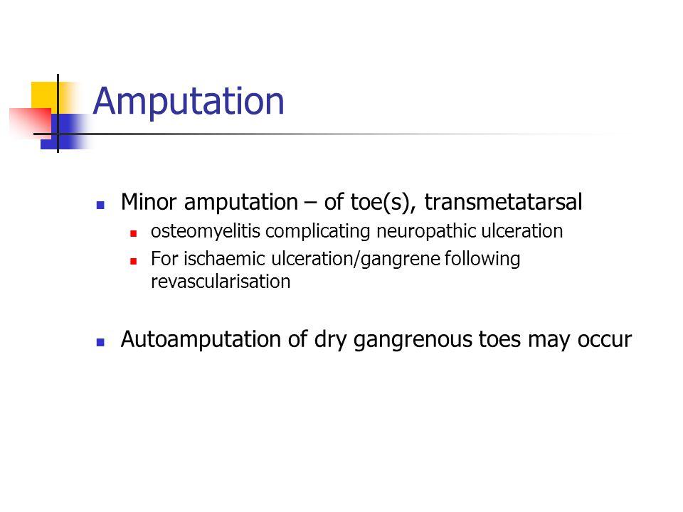 Amputation Minor amputation – of toe(s), transmetatarsal osteomyelitis complicating neuropathic ulceration For ischaemic ulceration/gangrene following revascularisation Autoamputation of dry gangrenous toes may occur