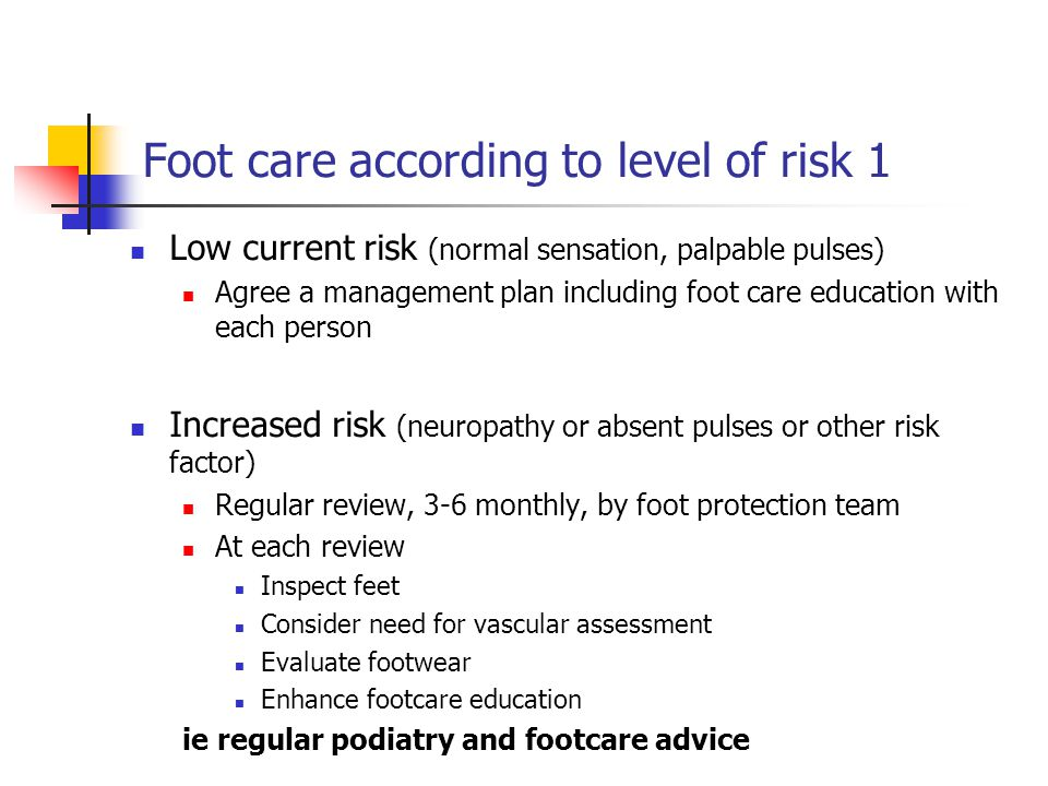 Foot care according to level of risk 2 High risk (neuropathy/absent pulses + deformity or skin changes or previous ulcer) arrange frequent review 1-3 monthly by foot protection team Inspect feet Consider need for vascular assessment Evaluate and ensure appropriate provision of Intensified foot care education Specialist foot wear and insoles Skin and nail care ie regular podiatry, footcare advice and orthotics referral