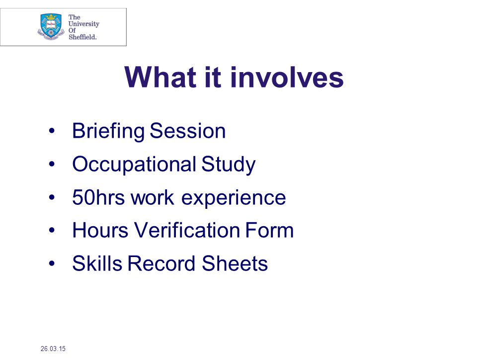 What it involves Briefing Session Occupational Study 50hrs work experience Hours Verification Form Skills Record Sheets 26.03.15