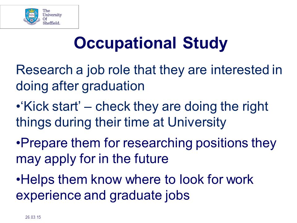 Research a job role that they are interested in doing after graduation 'Kick start' – check they are doing the right things during their time at University Prepare them for researching positions they may apply for in the future Helps them know where to look for work experience and graduate jobs 26.03.15 Occupational Study